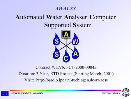 AWACSS (EVK1-CT-2000-00045)IFAT 2002, Munich AWACSS Contract #: EVK1-CT-2000-00045 Duration: 3 Year, RTD Project (Starting March, 2001) Visit: