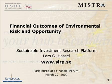 1 Financial Outcomes of Environmental Risk and Opportunity Sustainable Investment Research Platform Lars G. Hassel www.sirp.se Paris Europlace Financial.