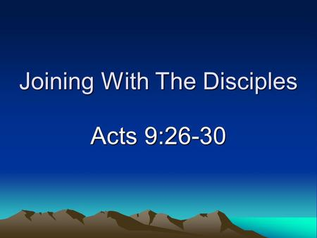 Joining With The Disciples Acts 9:26-30. Background Background –Converted in Damascus (Acts 9) –Went to Jerusalem after three years in Arabia (Acts 9:26;