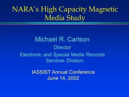 NARA's High Capacity Magnetic Media Study Michael R. Carlson Director Electronic and Special Media Records Services Division IASSIST Annual Conference.