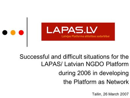 Successful and difficult situations for the LAPAS/ Latvian NGDO Platform during 2006 in developing the Platform as Network Tallin, 26 March 2007.