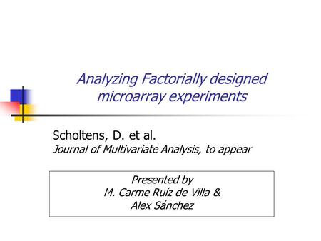 Analyzing Factorially designed microarray experiments Scholtens, D. et al. Journal of Multivariate Analysis, to appear Presented by M. Carme Ruíz de Villa.