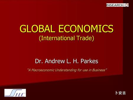 "GLOBAL ECONOMICS (International Trade) Dr. Andrew L. H. Parkes ""A Macroeconomic Understanding for use in Business"" 卜安吉."