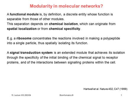 15. Lecture WS 2003/04Bioinformatics III1 Modularity in molecular networks? A functional module is, by definition, a discrete entity whose function is.