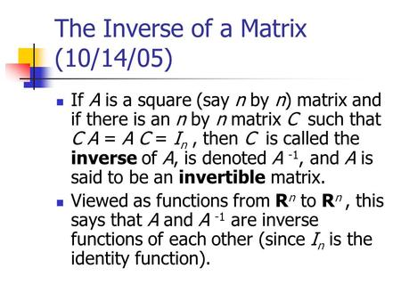 The Inverse of a Matrix (10/14/05) If A is a square (say n by n) matrix and if there is an n by n matrix C such that C A = A C = I n, then C is called.