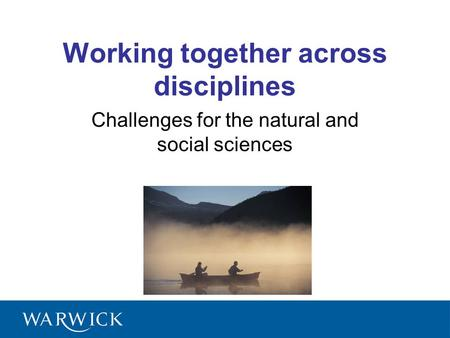 Working together across disciplines Challenges for the natural and social sciences.