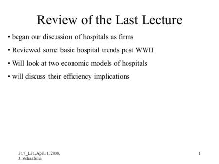 317_L31, April 1, 2008, J. Schaafsma 1 Review of the Last Lecture began our discussion of hospitals as firms Reviewed some basic hospital trends post WWII.