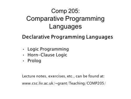 Comp 205: Comparative Programming Languages Declarative Programming Languages Logic Programming Horn-Clause Logic Prolog Lecture notes, exercises, etc.,
