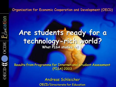 Are students ready for a technology-rich world? What PISA studies tell us Organisation for Economic Cooperation and Development (OECD) Results from Programme.