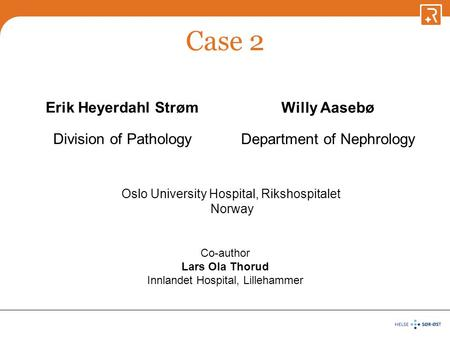 Case 2 Erik Heyerdahl Strøm Division of Pathology Willy Aasebø Department of Nephrology Oslo University Hospital, Rikshospitalet Norway Co-author Lars.