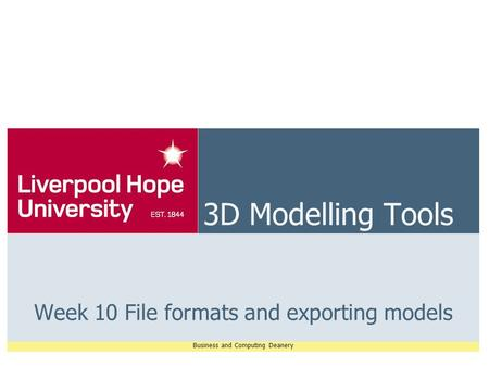 Business and Computing Deanery 3D Modelling Tools Week 10 File formats and exporting models.