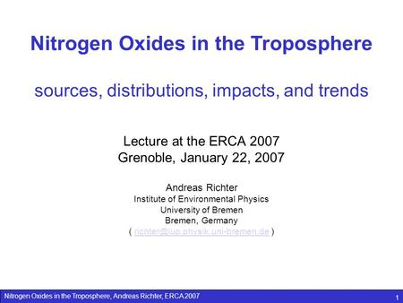 Nitrogen Oxides in the Troposphere, Andreas Richter, ERCA 2007 1 Nitrogen Oxides in the Troposphere sources, distributions, impacts, and trends Lecture.