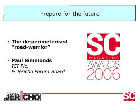 "Prepare for the future  The de-perimeterised ""road-warrior""  Paul Simmonds ICI Plc. & Jericho Forum Board."