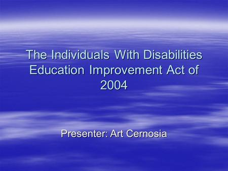 The Individuals With Disabilities Education Improvement Act of 2004 Presenter: Art Cernosia.