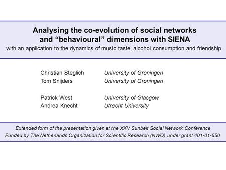 "Analysing the co-evolution of social networks and ""behavioural"" dimensions with SIENA Christian SteglichUniversity of Groningen Tom SnijdersUniversity."