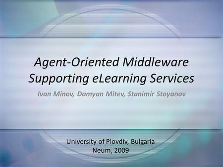 Agent-Oriented Middleware Supporting eLearning Services Ivan Minov, Damyan Mitev, Stanimir Stoyanov University of Plovdiv, Bulgaria Neum, 2009.