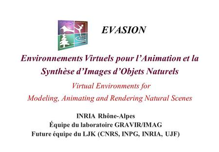 EVASION Environnements Virtuels pour l'Animation et la Synthèse d'Images d'Objets Naturels Virtual Environments for Modeling, Animating and Rendering Natural.
