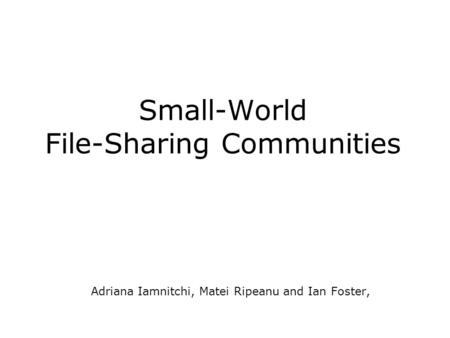 Small-World File-Sharing Communities Adriana Iamnitchi, Matei Ripeanu and Ian Foster,
