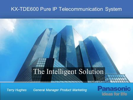 KX-TDE600 Pure IP Telecommunication System Terry HughesGeneral Manager Product Marketing The Intelligent Solution.