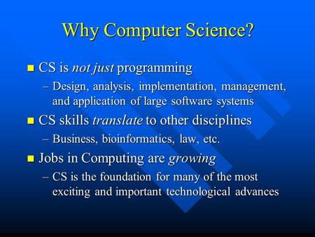 Why Computer Science? CS is not just programming CS is not just programming –Design, analysis, implementation, management, and application of large software.