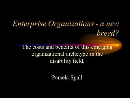 Enterprise Organizations - a new breed? The costs and benefits of this emerging organizational archetype in the disability field. Pamela Spall.
