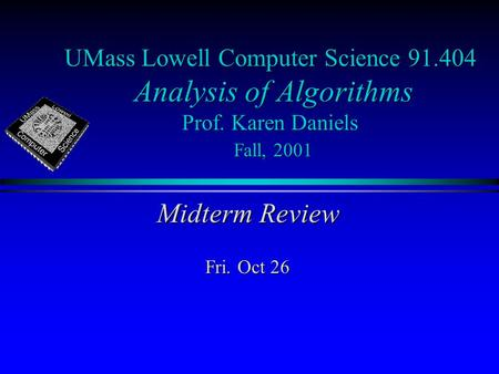 UMass Lowell Computer Science 91.404 Analysis of Algorithms Prof. Karen Daniels Fall, 2001 Midterm Review Fri. Oct 26.