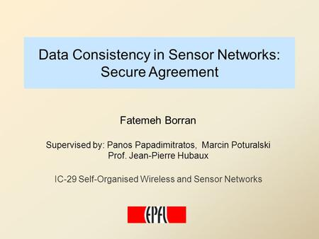 Data Consistency in Sensor Networks: Secure Agreement Fatemeh Borran Supervised by: Panos Papadimitratos, Marcin Poturalski Prof. Jean-Pierre Hubaux IC-29.
