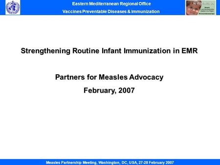 Strengthening Routine Infant Immunization in EMR Partners for Measles Advocacy February, 2007 Eastern Mediterranean Regional Office Vaccines Preventable.
