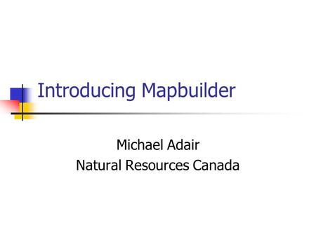 Introducing Mapbuilder Michael Adair Natural Resources Canada.