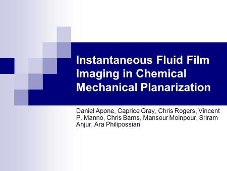 Instantaneous Fluid Film Imaging in Chemical Mechanical Planarization Daniel Apone, Caprice Gray, Chris Rogers, Vincent P. Manno, Chris Barns, Mansour.