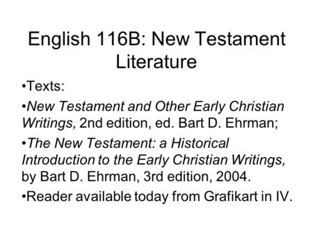 English 116B: New Testament Literature Texts: New Testament and Other Early Christian Writings, 2nd edition, ed. Bart D. Ehrman; The New Testament: a Historical.
