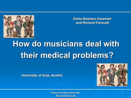 Elena-Romana Gasenzer Richard Parncutt 1 How do musicians deal with their medical problems? their medical problems? Elena-Romana Gasenzer and Richard Parncutt.