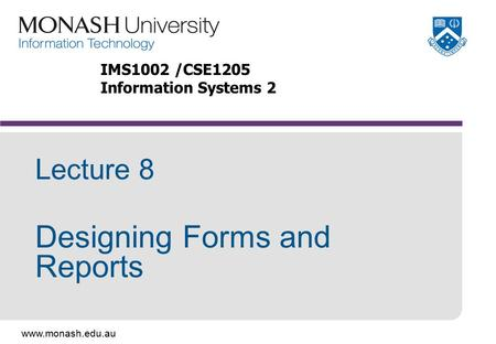 Www.monash.edu.au Lecture 8 Designing Forms and Reports IMS1002 /CSE1205 Information Systems 2.