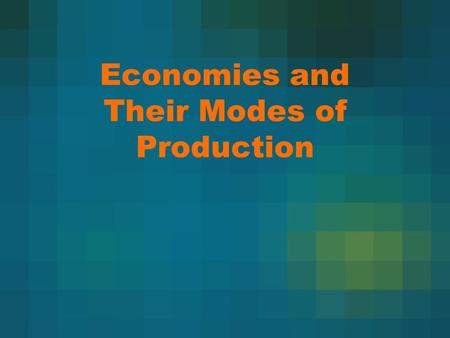 Economies and Their Modes of Production. Modes of Production Cross-Culturally Examines society's way of producing goods, food, and services. Also examines.