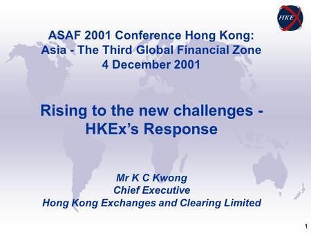 1 ASAF 2001 Conference Hong Kong: Asia - The Third Global Financial Zone 4 December 2001 Rising to the new challenges - HKEx's Response Mr K C Kwong Chief.