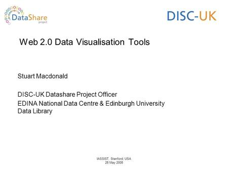 IASSIST, Stanford, USA 28 May 2008 Web 2.0 Data Visualisation Tools Stuart Macdonald DISC-UK Datashare Project Officer EDINA National Data Centre & Edinburgh.