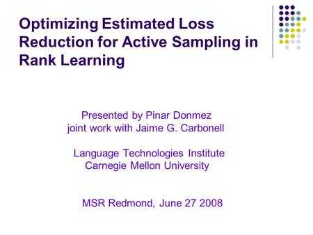 Optimizing Estimated Loss Reduction for Active Sampling in Rank Learning Presented by Pinar Donmez joint work with Jaime G. Carbonell Language Technologies.