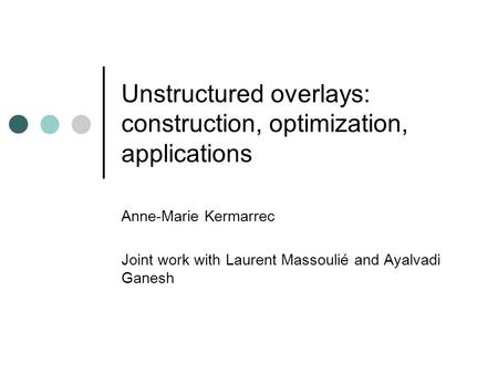 Unstructured overlays: construction, optimization, applications Anne-Marie Kermarrec Joint work with Laurent Massoulié and Ayalvadi Ganesh.