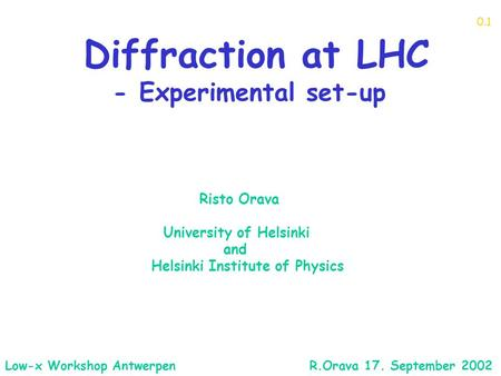 Diffraction at LHC - Experimental set-up Risto Orava University of Helsinki and Helsinki Institute of Physics 0.1 Low-x Workshop Antwerpen R.Orava 17.