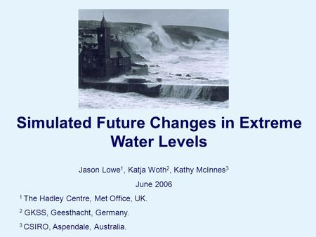 Page 1© Crown copyright 2004 Simulated Future Changes in Extreme Water Levels Jason Lowe 1, Katja Woth 2, Kathy McInnes 3 June 2006 1 The Hadley Centre,