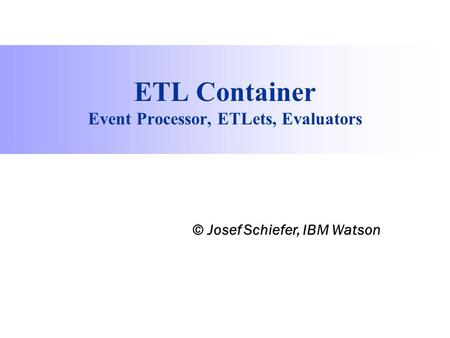 Process Information Factory ETL Container Event Processor, ETLets, Evaluators © Josef Schiefer, IBM Watson.