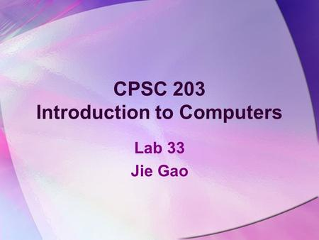 CPSC 203 Introduction to Computers Lab 33 Jie Gao.
