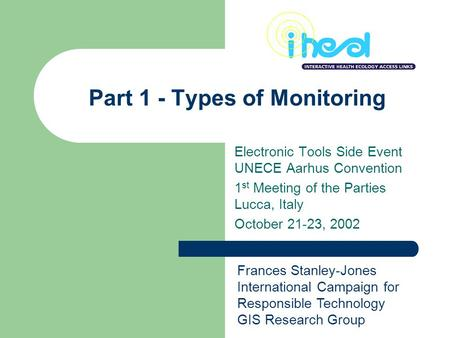 Part 1 - Types of Monitoring Electronic Tools Side Event UNECE Aarhus Convention 1 st Meeting of the Parties Lucca, Italy October 21-23, 2002 Frances Stanley-Jones.
