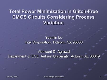 Jan 4-8, 2008 VLSI Design Conference 1 Total Power Minimization in Glitch-Free CMOS Circuits Considering Process Variation Yuanlin Lu Intel Corporation,