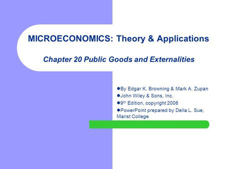 MICROECONOMICS: Theory & Applications Chapter 20 Public Goods and Externalities By Edgar K. Browning & Mark A. Zupan John Wiley & Sons, Inc. 9 th Edition,