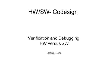 HW/SW- Codesign Verification and Debugging. HW versus SW Ondrej Cevan.