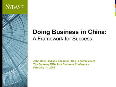 Doing Business in China: A Framework for Success John Chen, Sybase Chairman, CEO, and President The Berkeley MBA Asia Business Conference February 11,