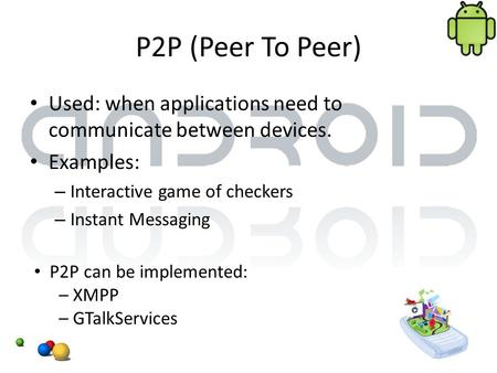 P2P (Peer To Peer) Used: when applications need to communicate between devices. Examples: – Interactive game of checkers – Instant Messaging P2P can be.