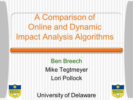 A Comparison of Online and Dynamic Impact Analysis Algorithms Ben Breech Mike Tegtmeyer Lori Pollock University of Delaware.