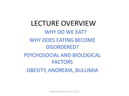 LECTURE OVERVIEW WHY DO WE EAT? WHY DOES EATING BECOME DISORDERED? PSYCHOSOCIAL AND BIOLOGICAL FACTORS OBESITY, ANOREXIA, BULLIMIA ©John Wiley & Sons,